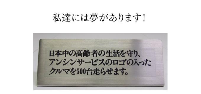 私たちには夢があります!日本中の高齢者の生活を守り、アンシンサービス24のロゴの入ったクルマを500台走らせます。